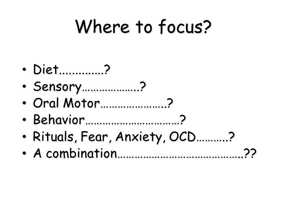 Where to focus? Diet..............? Diet..............? Sensory………………..? Sensory………………..? Oral Motor…………………..? Oral Motor…………………..? Behavior…………………………