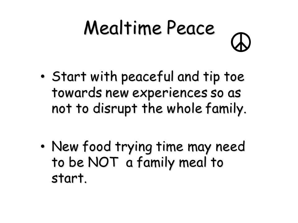 Mealtime Peace Start with peaceful and tip toe towards new experiences so as not to disrupt the whole family. Start with peaceful and tip toe towards