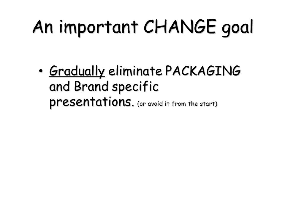 An important CHANGE goal Gradually eliminate PACKAGING and Brand specific presentations. (or avoid it from the start) Gradually eliminate PACKAGING an