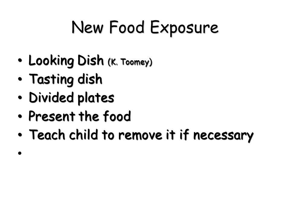 New Food Exposure Looking Dish (K. Toomey) Looking Dish (K. Toomey) Tasting dish Tasting dish Divided plates Divided plates Present the food Present t
