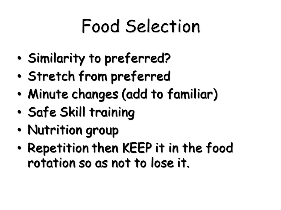 Food Selection Similarity to preferred? Similarity to preferred? Stretch from preferred Stretch from preferred Minute changes (add to familiar) Minute