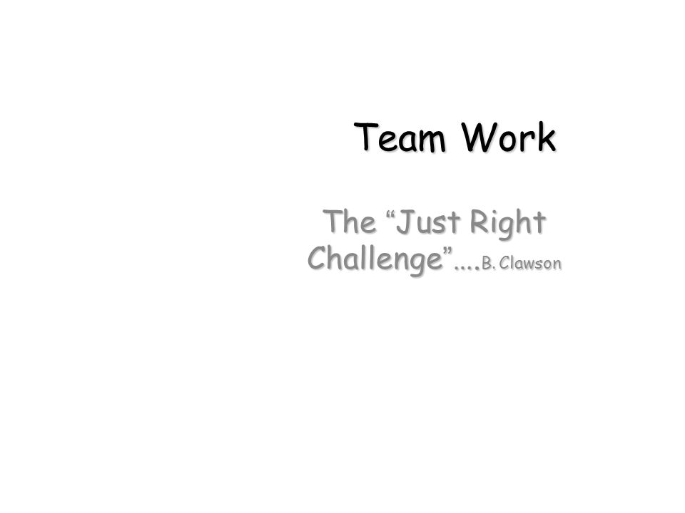 "Team Work The ""Just Right Challenge""…. B. Clawson"