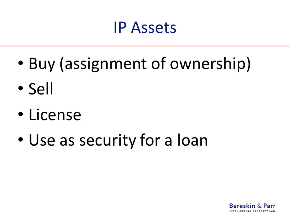 IP Assets Buy (assignment of ownership) Sell License Use as security for a loan
