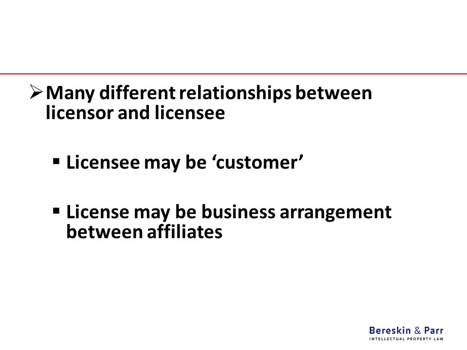  Many different relationships between licensor and licensee  Licensee may be 'customer'  License may be business arrangement between affiliates