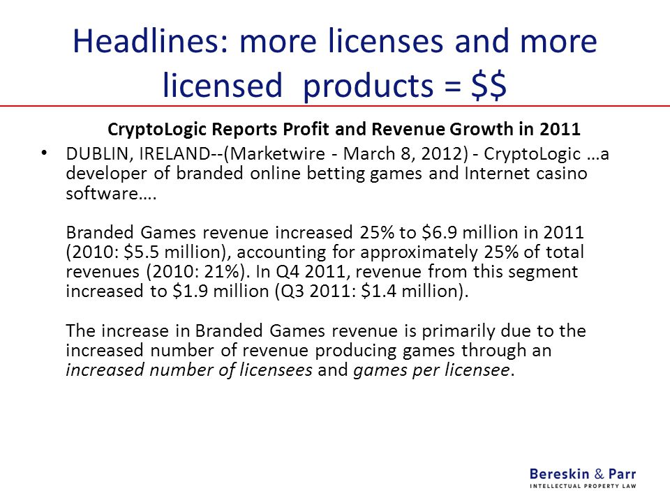 Headlines: more licenses and more licensed products = $$ CryptoLogic Reports Profit and Revenue Growth in 2011 DUBLIN, IRELAND--(Marketwire - March 8, 2012) - CryptoLogic …a developer of branded online betting games and Internet casino software….