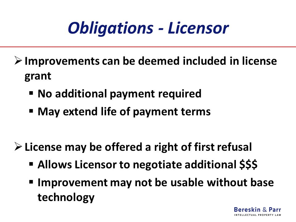 Obligations - Licensor  Improvements can be deemed included in license grant  No additional payment required  May extend life of payment terms  License may be offered a right of first refusal  Allows Licensor to negotiate additional $$$  Improvement may not be usable without base technology