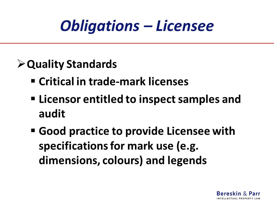 Obligations – Licensee  Quality Standards  Critical in trade-mark licenses  Licensor entitled to inspect samples and audit  Good practice to provide Licensee with specifications for mark use (e.g.