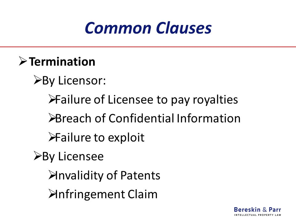 Common Clauses  Termination  By Licensor:  Failure of Licensee to pay royalties  Breach of Confidential Information  Failure to exploit  By Licensee  Invalidity of Patents  Infringement Claim