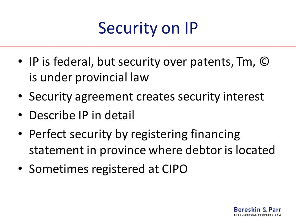 Security on IP IP is federal, but security over patents, Tm, © is under provincial law Security agreement creates security interest Describe IP in detail Perfect security by registering financing statement in province where debtor is located Sometimes registered at CIPO