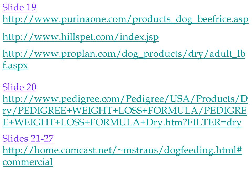 Slide 19 http://www.purinaone.com/products_dog_beefrice.asp http://www.hillspet.com/index.jsp http://www.proplan.com/dog_products/dry/adult_lb f.aspx Slide 20 http://www.pedigree.com/Pedigree/USA/Products/D ry/PEDIGREE+WEIGHT+LOSS+FORMULA/PEDIGRE E+WEIGHT+LOSS+FORMULA+Dry.htm FILTER=dry Slides 21-27 http://home.comcast.net/~mstraus/dogfeeding.html# commercial