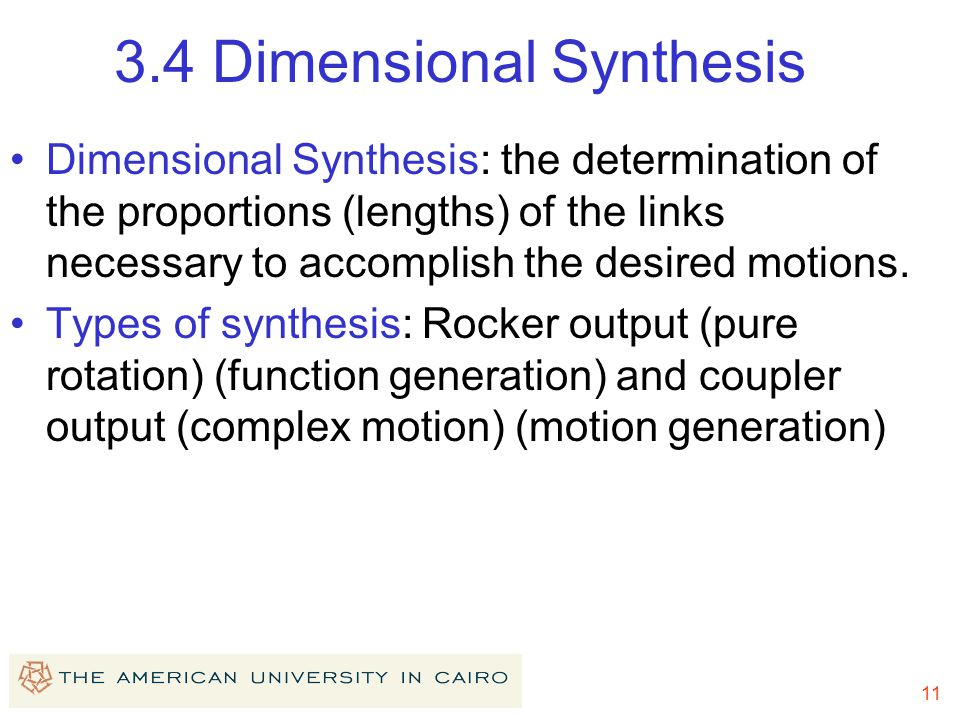 11 3.4 Dimensional Synthesis Dimensional Synthesis: the determination of the proportions (lengths) of the links necessary to accomplish the desired motions.