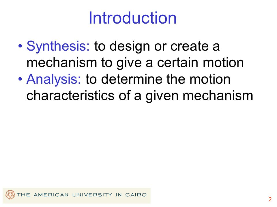 2 Introduction Synthesis: to design or create a mechanism to give a certain motion Analysis: to determine the motion characteristics of a given mechan