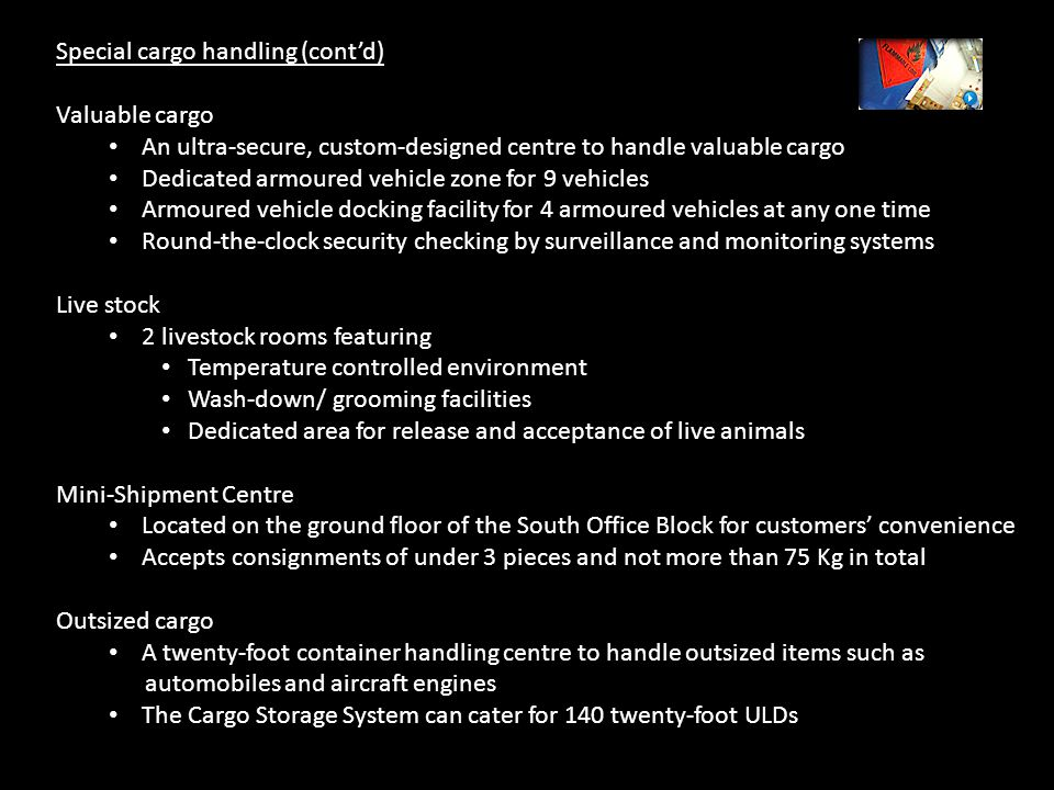 Special cargo handling (cont'd) Valuable cargo An ultra-secure, custom-designed centre to handle valuable cargo Dedicated armoured vehicle zone for 9