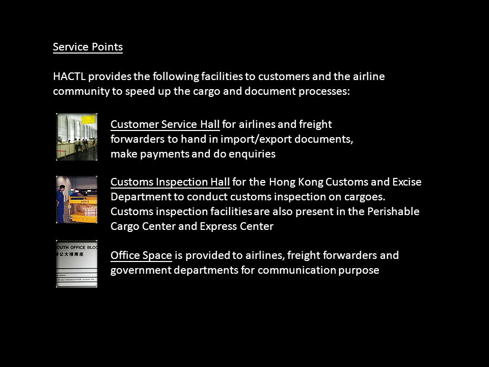 Service Points HACTL provides the following facilities to customers and the airline community to speed up the cargo and document processes: Customer S