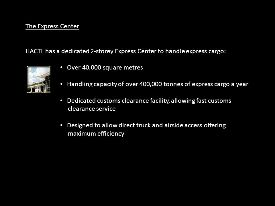 The Express Center HACTL has a dedicated 2-storey Express Center to handle express cargo: Over 40,000 square metres Handling capacity of over 400,000