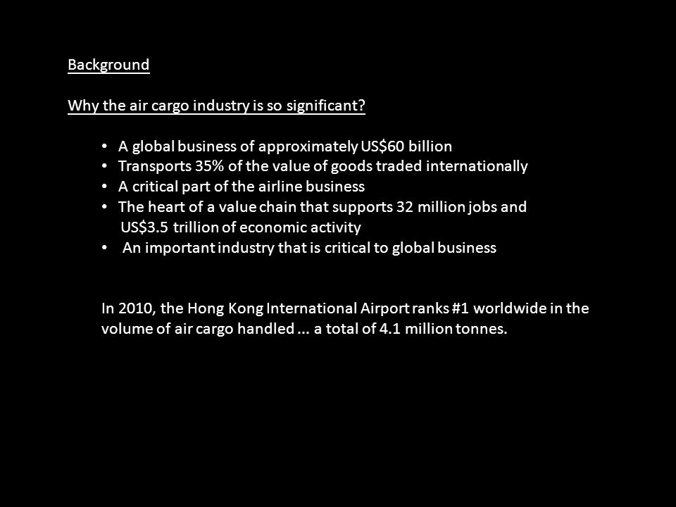 Background Why the air cargo industry is so significant? A global business of approximately US$60 billion Transports 35% of the value of goods traded