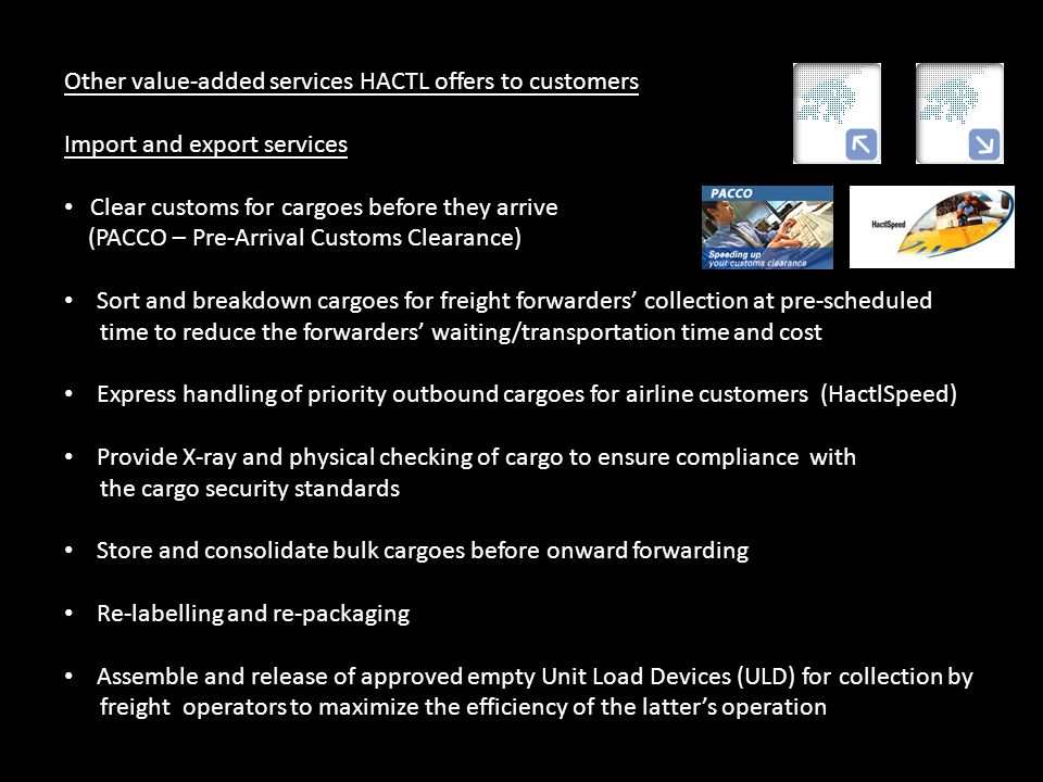 Other value-added services HACTL offers to customers Import and export services Clear customs for cargoes before they arrive (PACCO – Pre-Arrival Cust