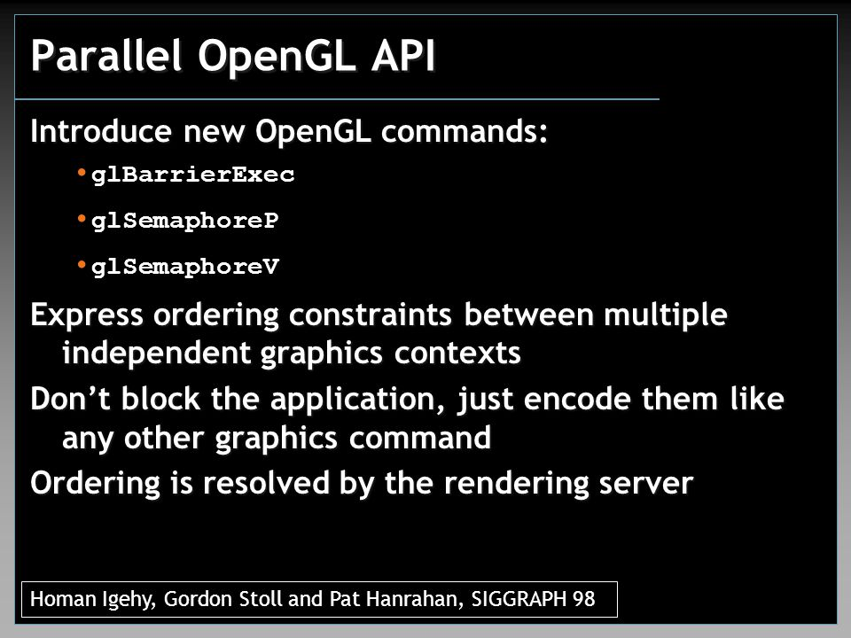 Parallel OpenGL API Express ordering constraints between multiple independent graphics contexts Don't block the application, just encode them like any other graphics command Ordering is resolved by the rendering server Homan Igehy, Gordon Stoll and Pat Hanrahan, SIGGRAPH 98 Introduce new OpenGL commands: glBarrierExec glSemaphoreP glSemaphoreV