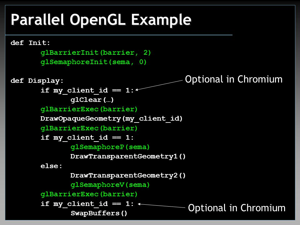 Parallel OpenGL Example def Init: glBarrierInit(barrier, 2) glSemaphoreInit(sema, 0) def Display: if my_client_id == 1: glClear(…) glBarrierExec(barri