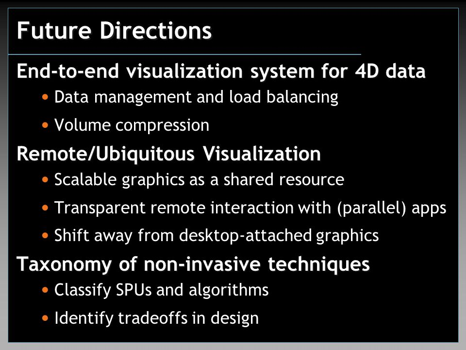 Future Directions End-to-end visualization system for 4D data Data management and load balancing Volume compression Remote/Ubiquitous Visualization Sc