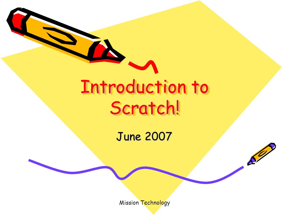 Mission Technology Introduction to Scratch! June 2007