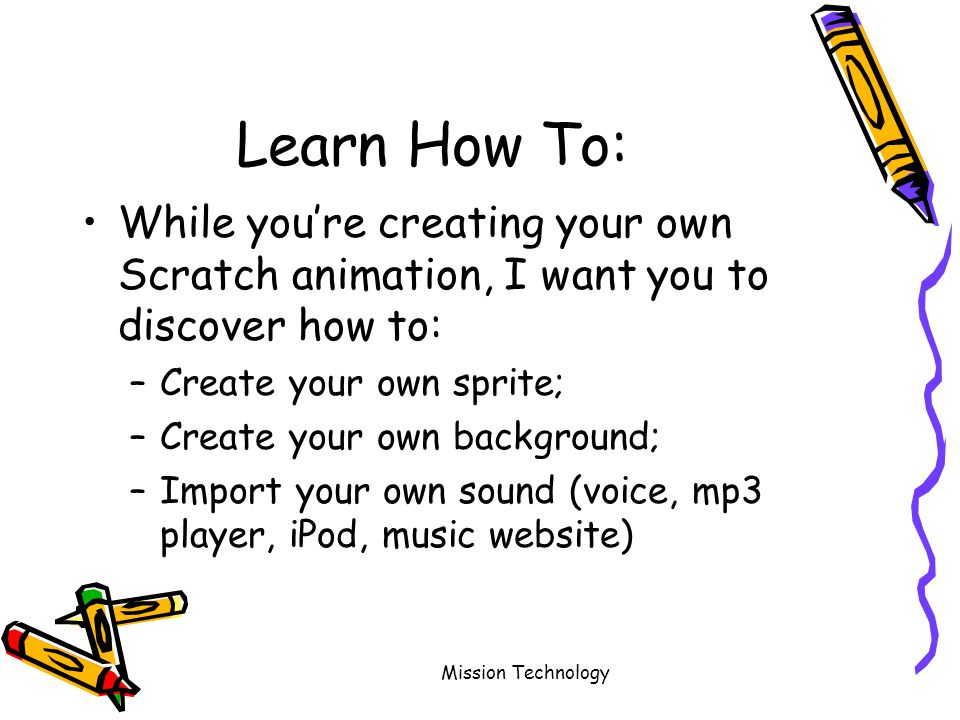 Mission Technology Learn How To: While you're creating your own Scratch animation, I want you to discover how to: –Create your own sprite; –Create your own background; –Import your own sound (voice, mp3 player, iPod, music website)