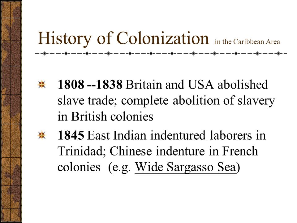 History of Colonization in the Caribbean Area 1808 --1838 Britain and USA abolished slave trade; complete abolition of slavery in British colonies 1845 East Indian indentured laborers in Trinidad; Chinese indenture in French colonies (e.g.