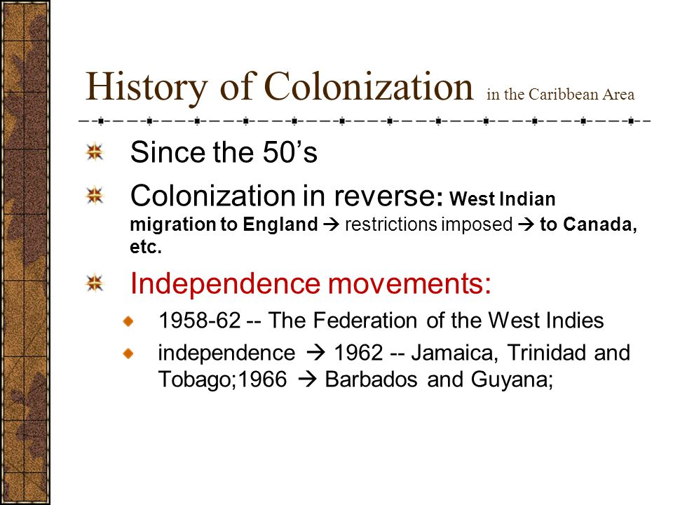 History of Colonization in the Caribbean Area Since the 50's Colonization in reverse : West Indian migration to England  restrictions imposed  to Canada, etc.