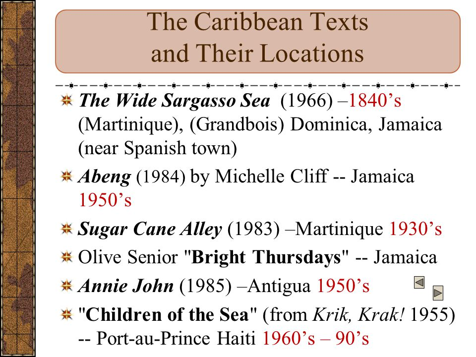 The Caribbean Texts and Their Locations The Wide Sargasso Sea (1966) –1840's (Martinique), (Grandbois) Dominica, Jamaica (near Spanish town) Abeng (1984) by Michelle Cliff -- Jamaica 1950's Sugar Cane Alley (1983) –Martinique 1930's Olive Senior Bright Thursdays -- Jamaica Annie John (1985) –Antigua 1950's Children of the Sea (from Krik, Krak.