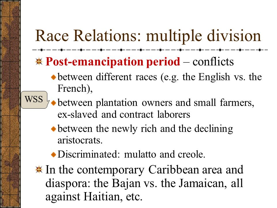 Race Relations: multiple division Post-emancipation period – conflicts between different races (e.g.
