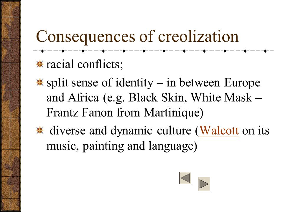 Consequences of creolization racial conflicts; split sense of identity – in between Europe and Africa (e.g.