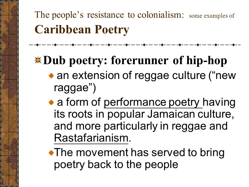 The people's resistance to colonialism: some examples of Caribbean Poetry Dub poetry: forerunner of hip-hop an extension of reggae culture ( new raggae ) a form of performance poetry having its roots in popular Jamaican culture, and more particularly in reggae and Rastafarianism.