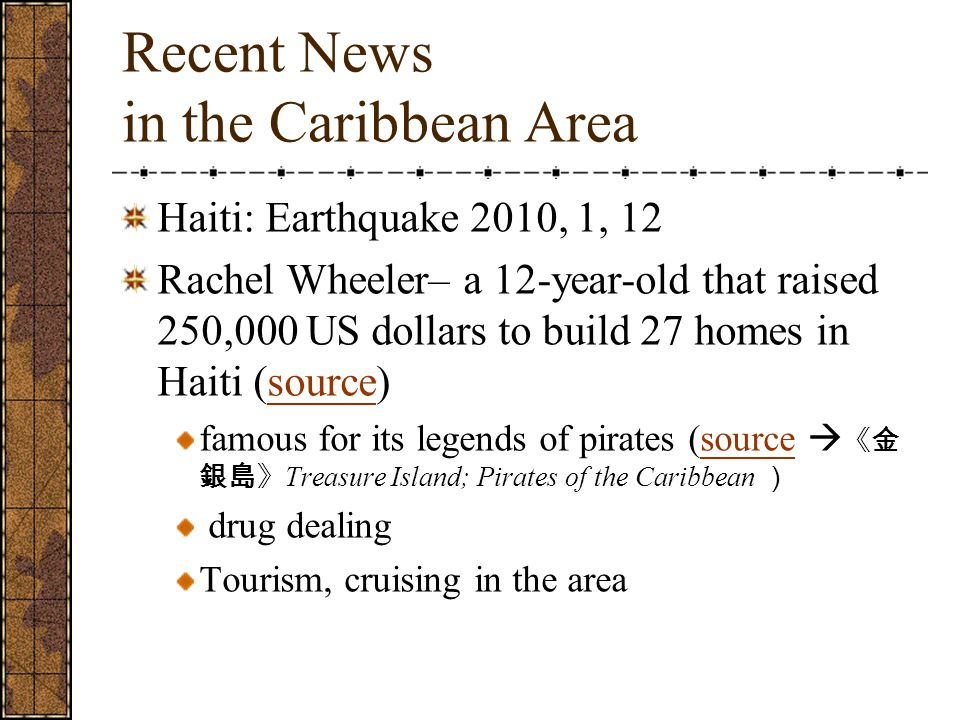 Recent News in the Caribbean Area Haiti: Earthquake 2010, 1, 12 Rachel Wheeler– a 12-year-old that raised 250,000 US dollars to build 27 homes in Haiti (source)source famous for its legends of pirates (source  《金 銀島》 Treasure Island; Pirates of the Caribbean )source drug dealing Tourism, cruising in the area