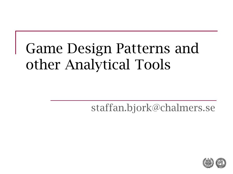 1 Game Design Patterns and other Analytical Tools staffan.bjork@chalmers.se
