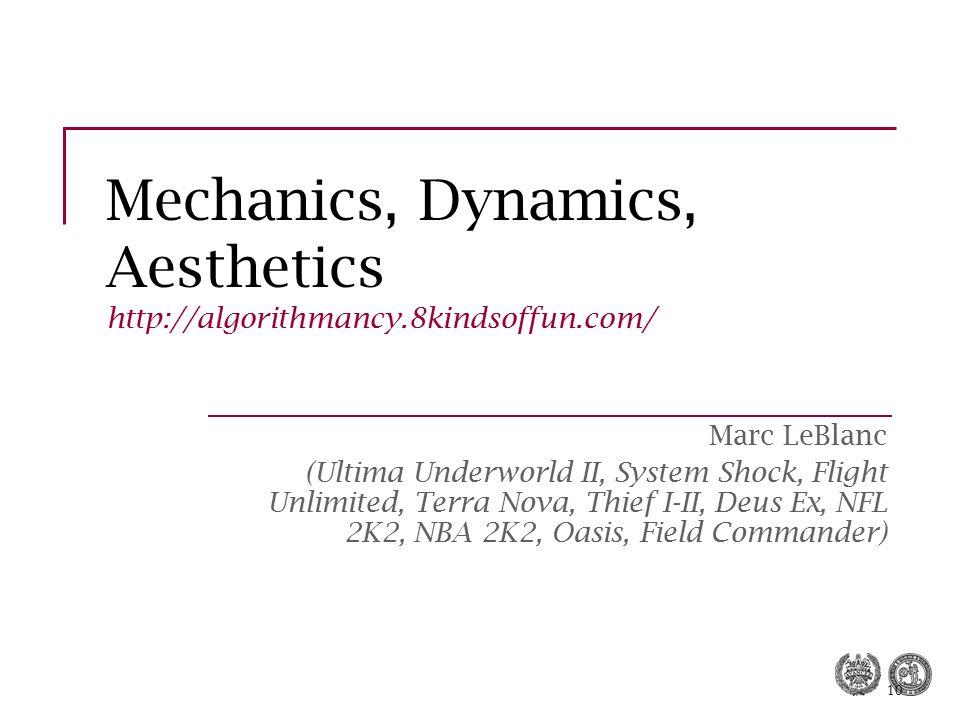 10 Mechanics, Dynamics, Aesthetics http://algorithmancy.8kindsoffun.com/ Marc LeBlanc (Ultima Underworld II, System Shock, Flight Unlimited, Terra Nov