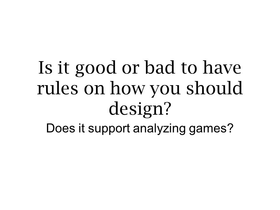 Is it good or bad to have rules on how you should design? Does it support analyzing games?