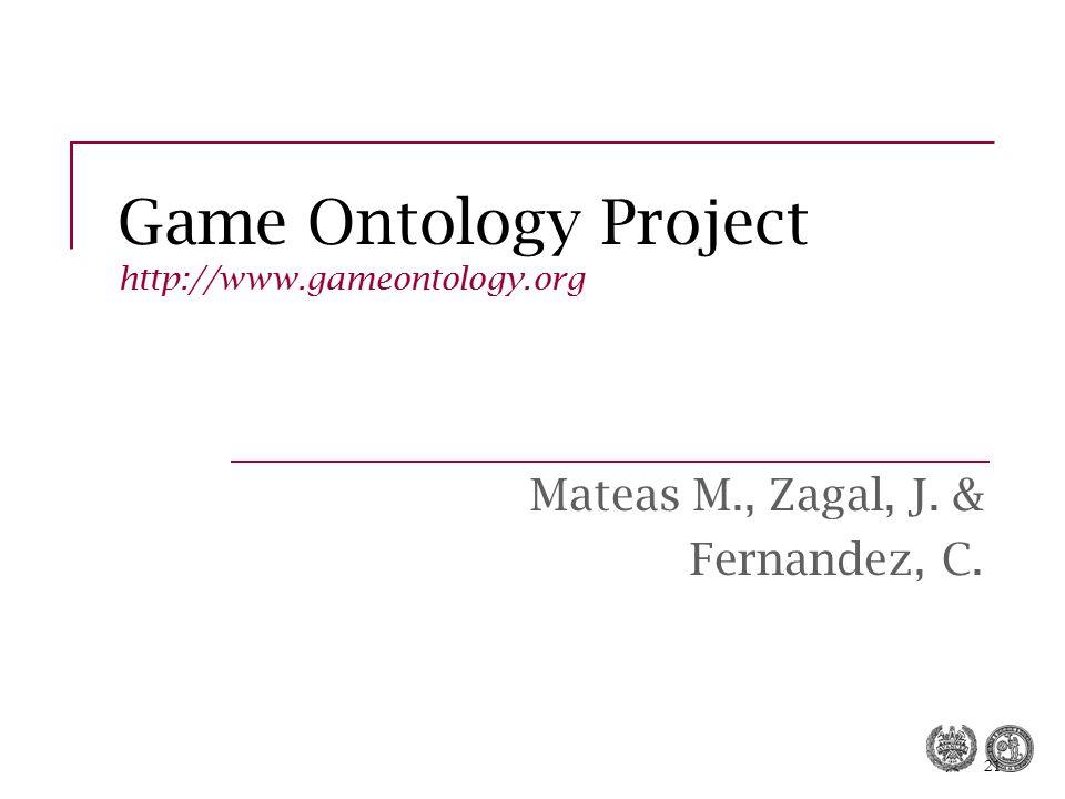 21 Game Ontology Project http://www.gameontology.org Mateas M., Zagal, J. & Fernandez, C.