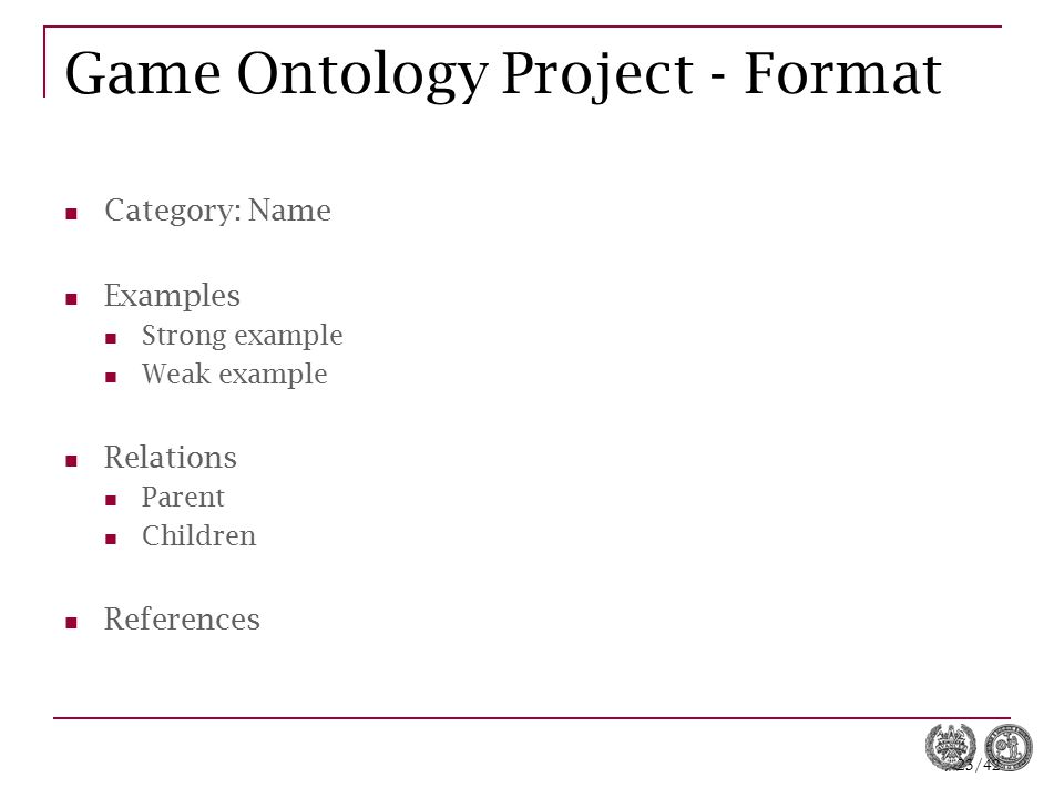 23/42 Game Ontology Project - Format Category: Name Examples Strong example Weak example Relations Parent Children References