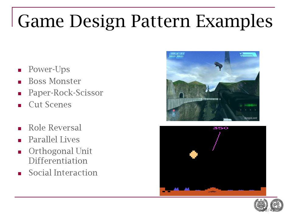 30/42 Game Design Pattern Examples Power-Ups Boss Monster Paper-Rock-Scissor Cut Scenes Role Reversal Parallel Lives Orthogonal Unit Differentiation S