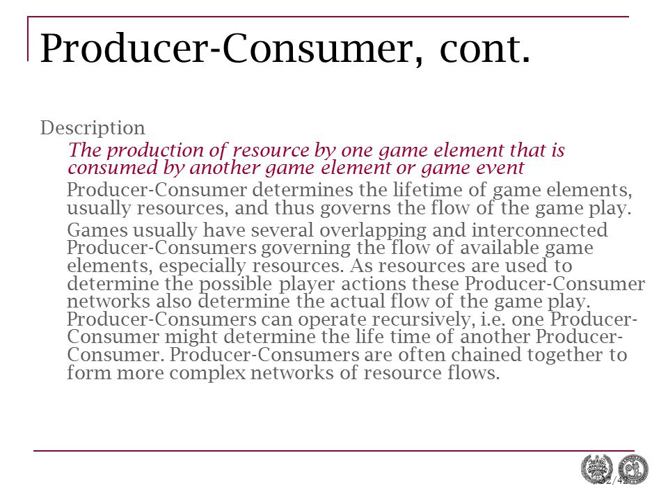 32/42 Producer-Consumer, cont. Description The production of resource by one game element that is consumed by another game element or game event Produ