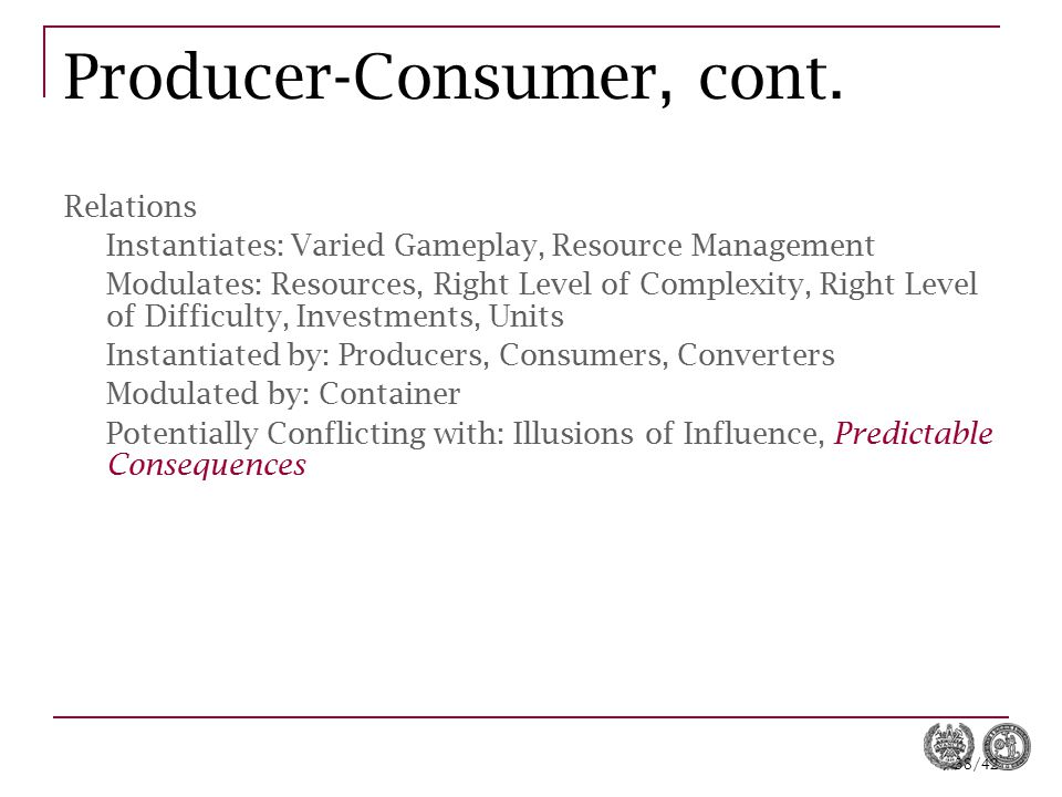 38/42 Producer-Consumer, cont. Relations Instantiates: Varied Gameplay, Resource Management Modulates: Resources, Right Level of Complexity, Right Lev
