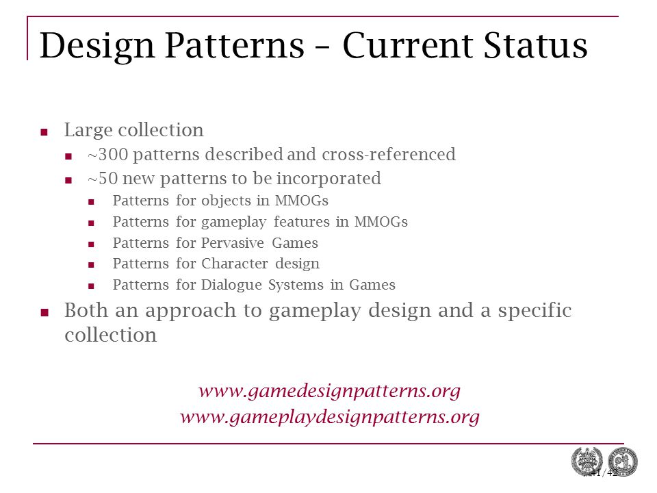 41/42 Design Patterns – Current Status Large collection ~300 patterns described and cross-referenced ~50 new patterns to be incorporated Patterns for