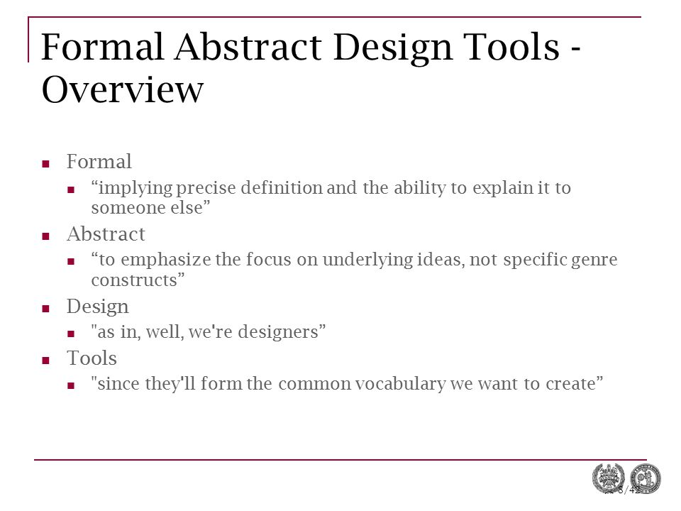 9/42 Formal Abstract Design Tools - Examples Intention Making an implementable plan of one s own creation in response to the current situation in the game world and one s understanding of the game play options.