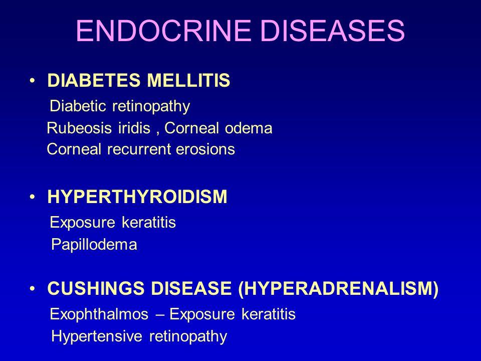 ENDOCRINE DISEASES DIABETES MELLITIS Diabetic retinopathy Rubeosis iridis, Corneal odema Corneal recurrent erosions HYPERTHYROIDISM Exposure keratitis Papillodema CUSHINGS DISEASE (HYPERADRENALISM) Exophthalmos – Exposure keratitis Hypertensive retinopathy