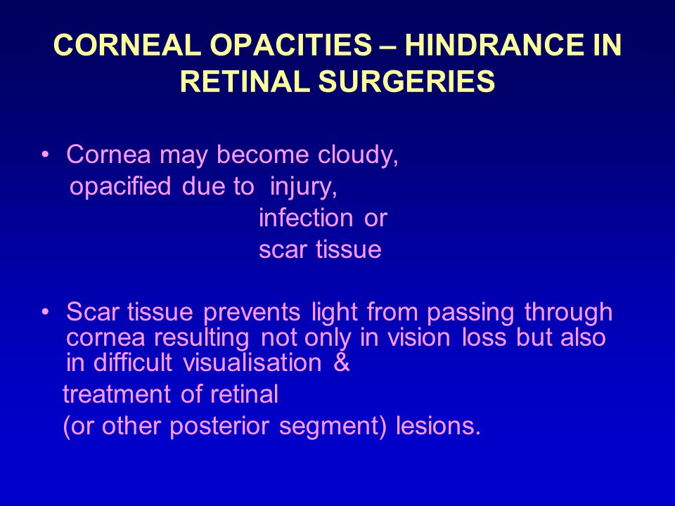 CORNEAL OPACITIES – HINDRANCE IN RETINAL SURGERIES Cornea may become cloudy, opacified due to injury, infection or scar tissue Scar tissue prevents light from passing through cornea resulting not only in vision loss but also in difficult visualisation & treatment of retinal (or other posterior segment) lesions.
