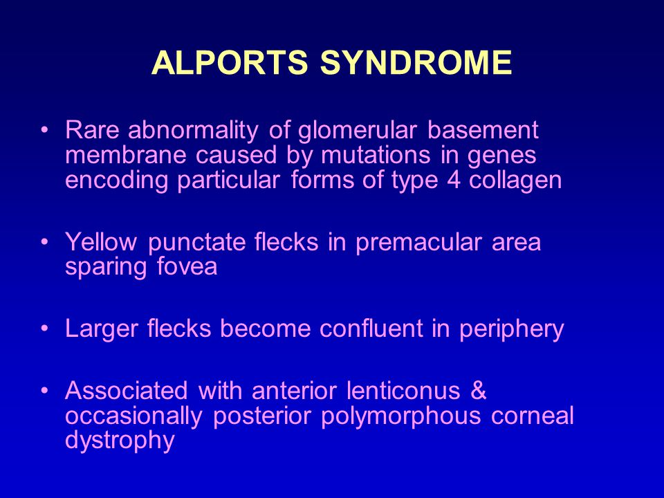 ALPORTS SYNDROME Rare abnormality of glomerular basement membrane caused by mutations in genes encoding particular forms of type 4 collagen Yellow punctate flecks in premacular area sparing fovea Larger flecks become confluent in periphery Associated with anterior lenticonus & occasionally posterior polymorphous corneal dystrophy