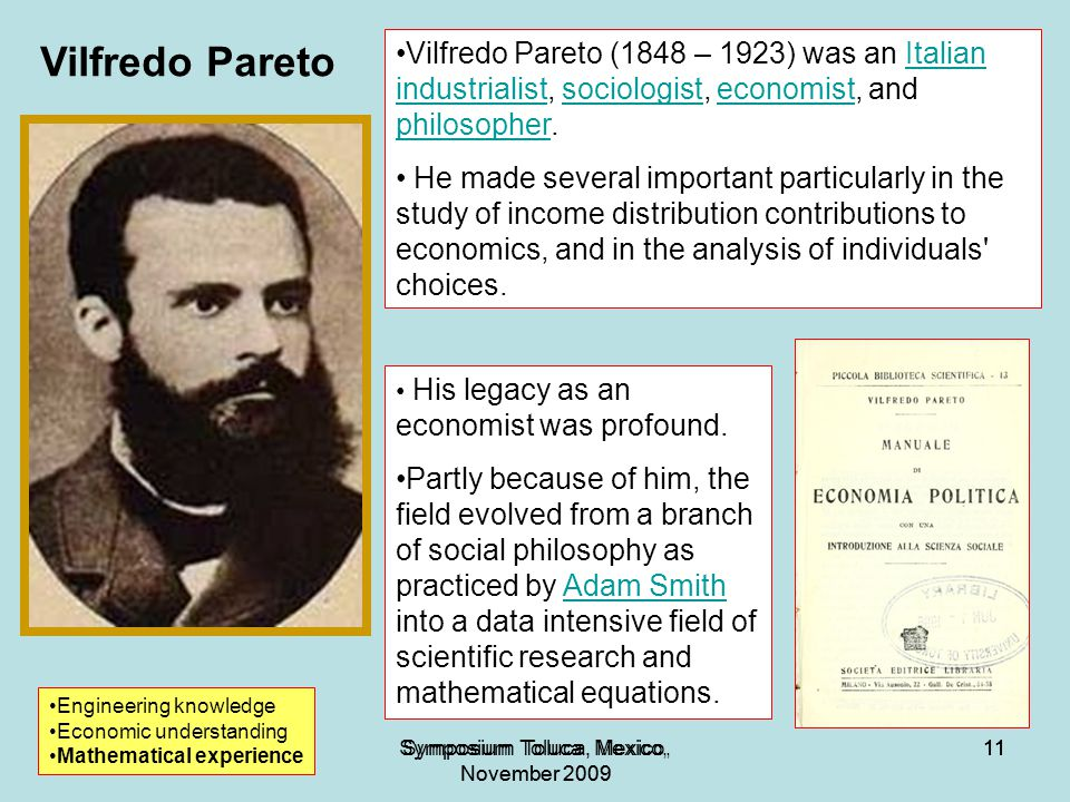 11Symposium Toluca, Mexico, November 2009 11Symposium Toluca, Mexico, November 2009 11 1919 Vilfredo Pareto Engineering knowledge Economic understanding Mathematical experience Vilfredo Pareto (1848 – 1923) was an Italian industrialist, sociologist, economist, and philosopher.Italian industrialistsociologisteconomist philosopher He made several important particularly in the study of income distribution contributions to economics, and in the analysis of individuals choices.