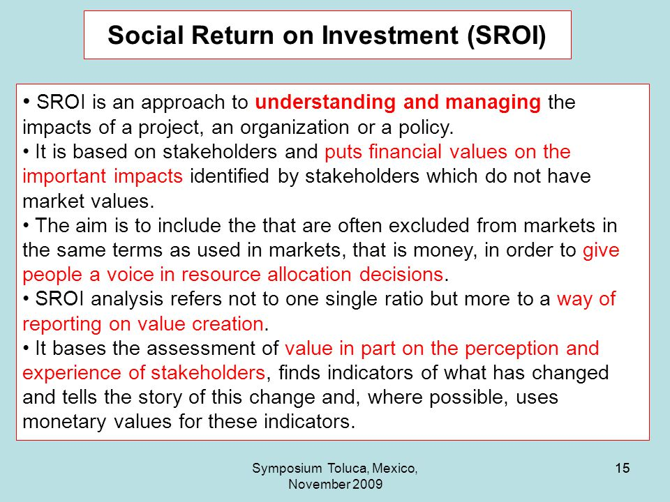 15 Social Return on Investment (SROI) Symposium Toluca, Mexico, November 2009 15 SROI is an approach to understanding and managing the impacts of a project, an organization or a policy.