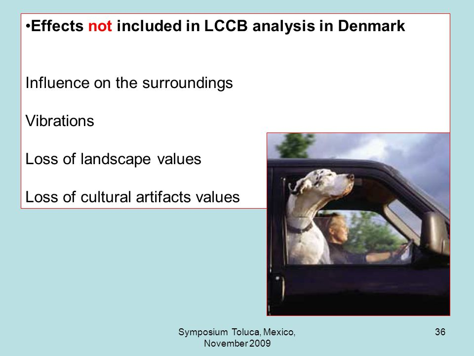 36 Effects not included in LCCB analysis in Denmark Influence on the surroundings Vibrations Loss of landscape values Loss of cultural artifacts values Symposium Toluca, Mexico, November 2009
