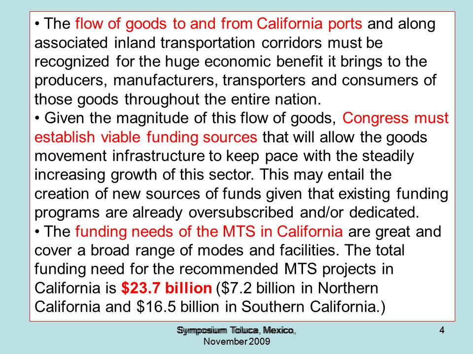 4Symposium Toluca, Mexico, November 2009 4 4 The flow of goods to and from California ports and along associated inland transportation corridors must be recognized for the huge economic benefit it brings to the producers, manufacturers, transporters and consumers of those goods throughout the entire nation.